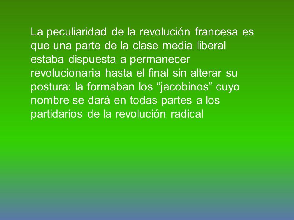 La peculiaridad de la revolución francesa es que una parte de la clase media liberal estaba dispuesta a permanecer revolucionaria hasta el final sin alterar su postura: la formaban los jacobinos cuyo nombre se dará en todas partes a los partidarios de la revolución radical