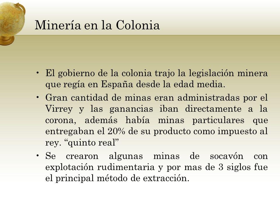 Minería en la Colonia El gobierno de la colonia trajo la legislación minera que regía en España desde la edad media.