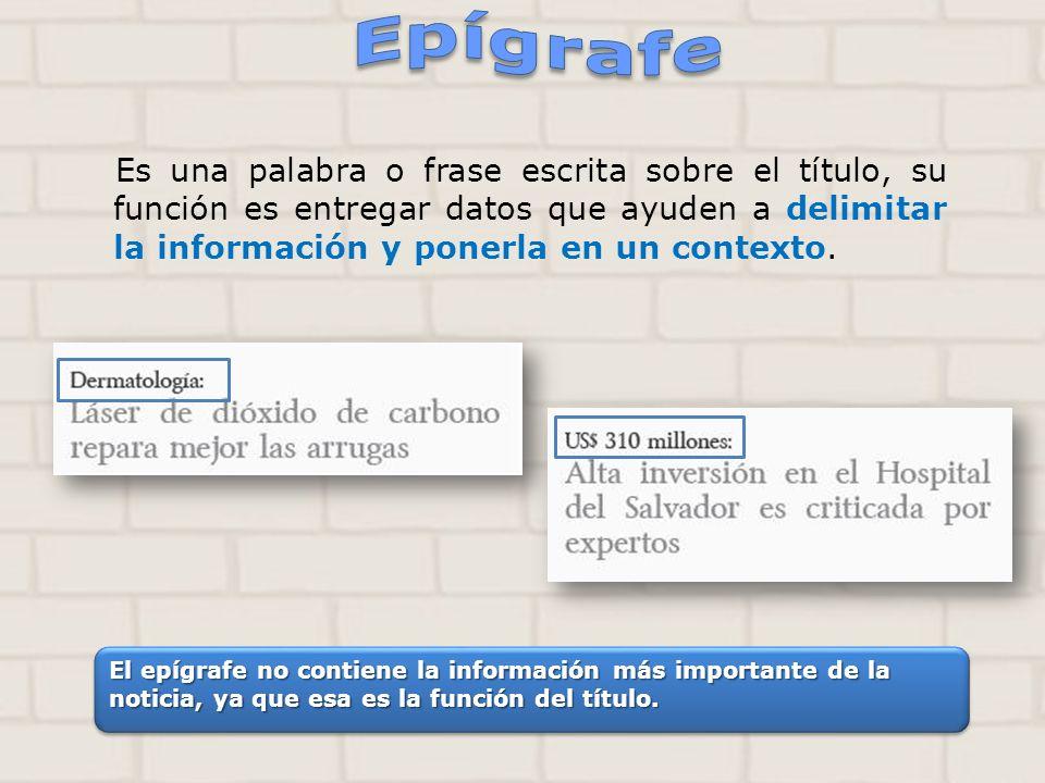 Epígrafe Es una palabra o frase escrita sobre el título, su función es entregar datos que ayuden a delimitar la información y ponerla en un contexto.