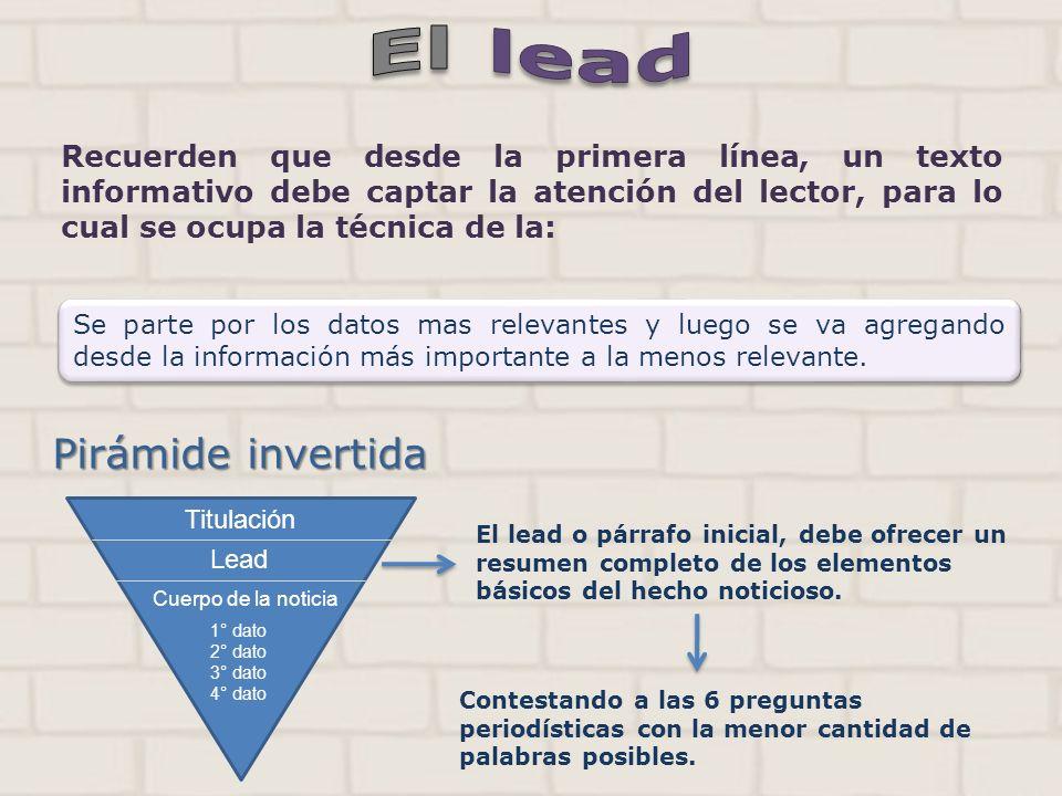 El lead Recuerden que desde la primera línea, un texto informativo debe captar la atención del lector, para lo cual se ocupa la técnica de la: