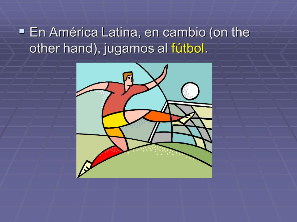 En América Latina, en cambio (on the other hand), jugamos al fútbol.