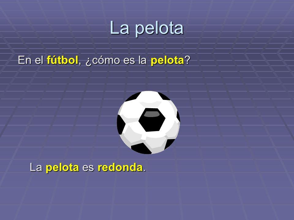La pelota En el fútbol, ¿cómo es la pelota La pelota es redonda.