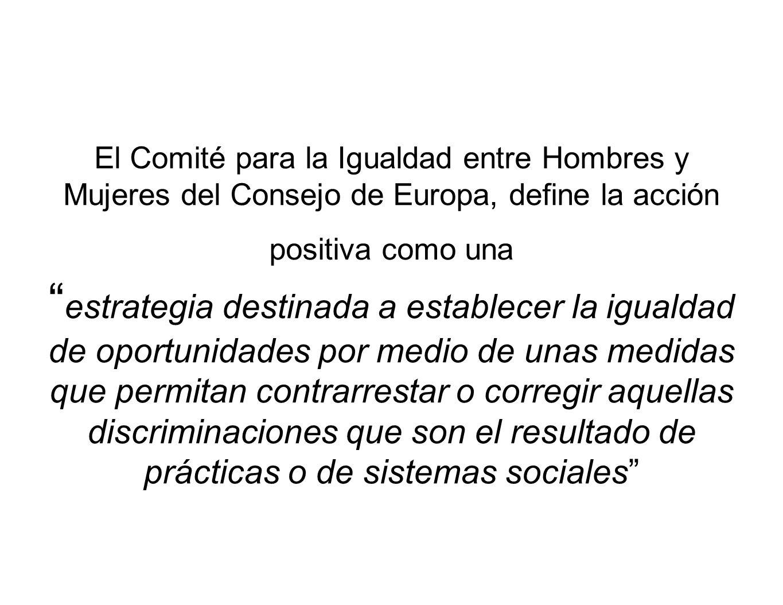 El Comité para la Igualdad entre Hombres y Mujeres del Consejo de Europa, define la acción positiva como una estrategia destinada a establecer la igualdad de oportunidades por medio de unas medidas que permitan contrarrestar o corregir aquellas discriminaciones que son el resultado de prácticas o de sistemas sociales