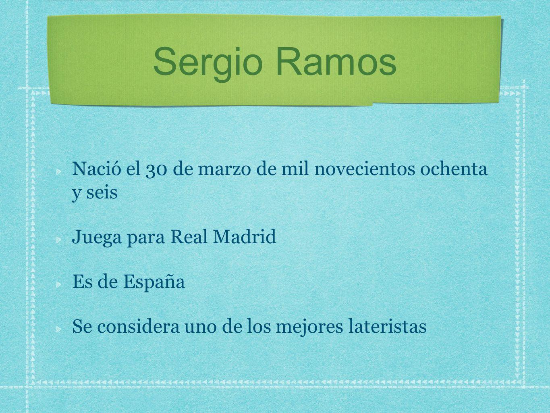 Sergio Ramos Nació el 30 de marzo de mil novecientos ochenta y seis