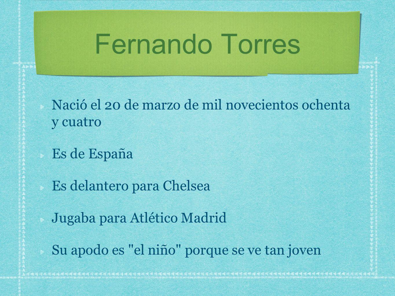 Fernando Torres Nació el 20 de marzo de mil novecientos ochenta y cuatro. Es de España. Es delantero para Chelsea.