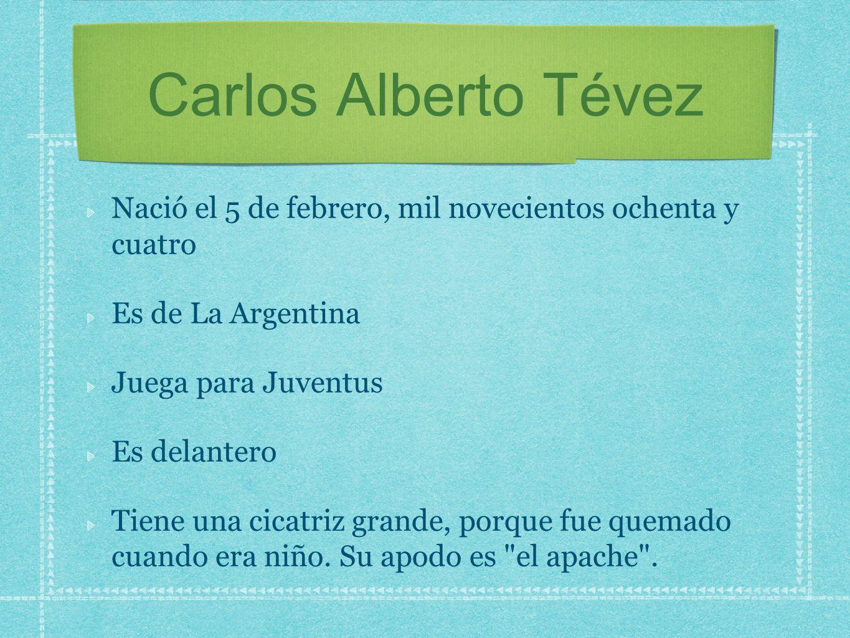 Carlos Alberto Tévez Nació el 5 de febrero, mil novecientos ochenta y cuatro. Es de La Argentina.
