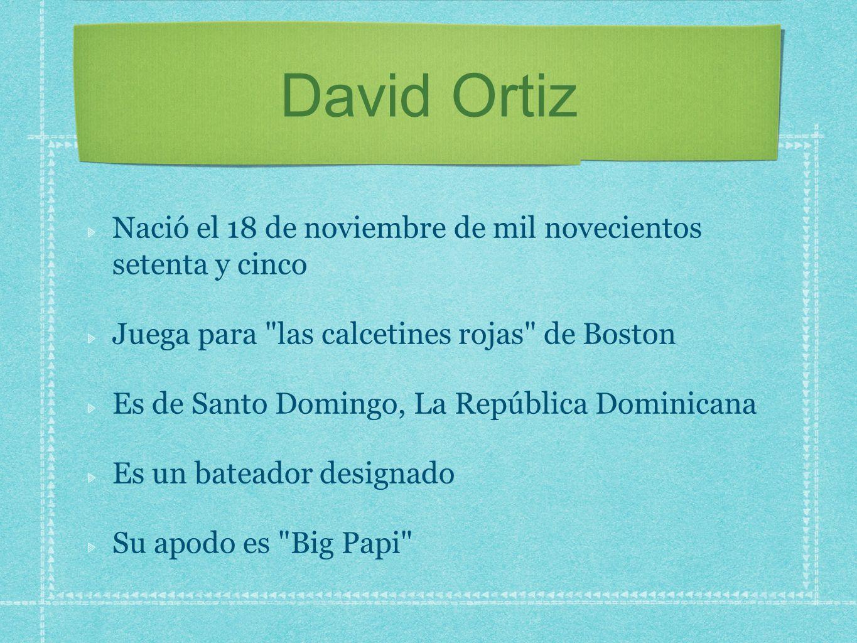 David Ortiz Nació el 18 de noviembre de mil novecientos setenta y cinco. Juega para las calcetines rojas de Boston.