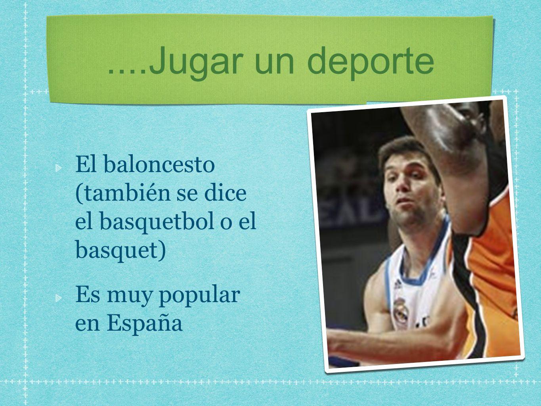 ....Jugar un deporte El baloncesto (también se dice el basquetbol o el basquet) Es muy popular en España.
