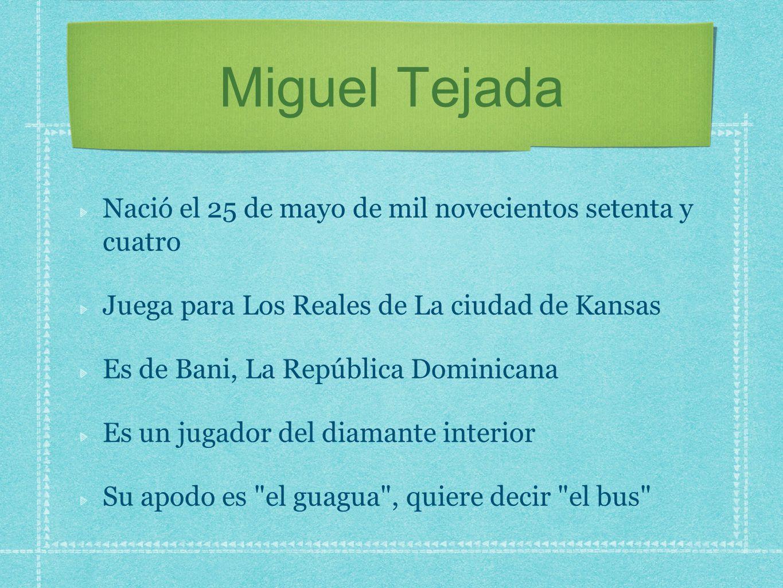 Miguel Tejada Nació el 25 de mayo de mil novecientos setenta y cuatro