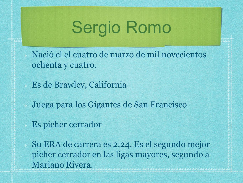 Sergio Romo Nació el el cuatro de marzo de mil novecientos ochenta y cuatro. Es de Brawley, California.