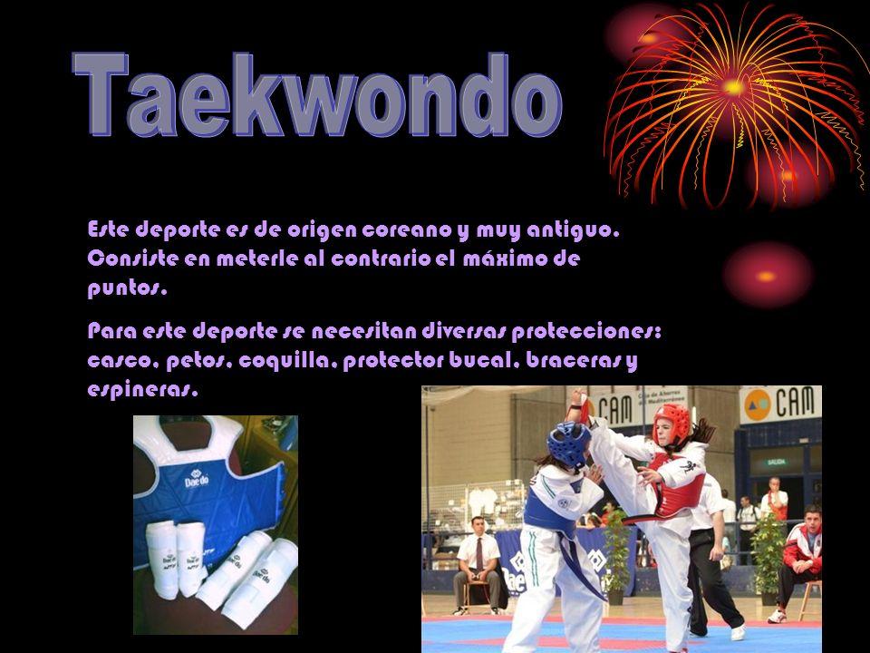 Taekwondo Este deporte es de origen coreano y muy antiguo. Consiste en meterle al contrario el máximo de puntos.