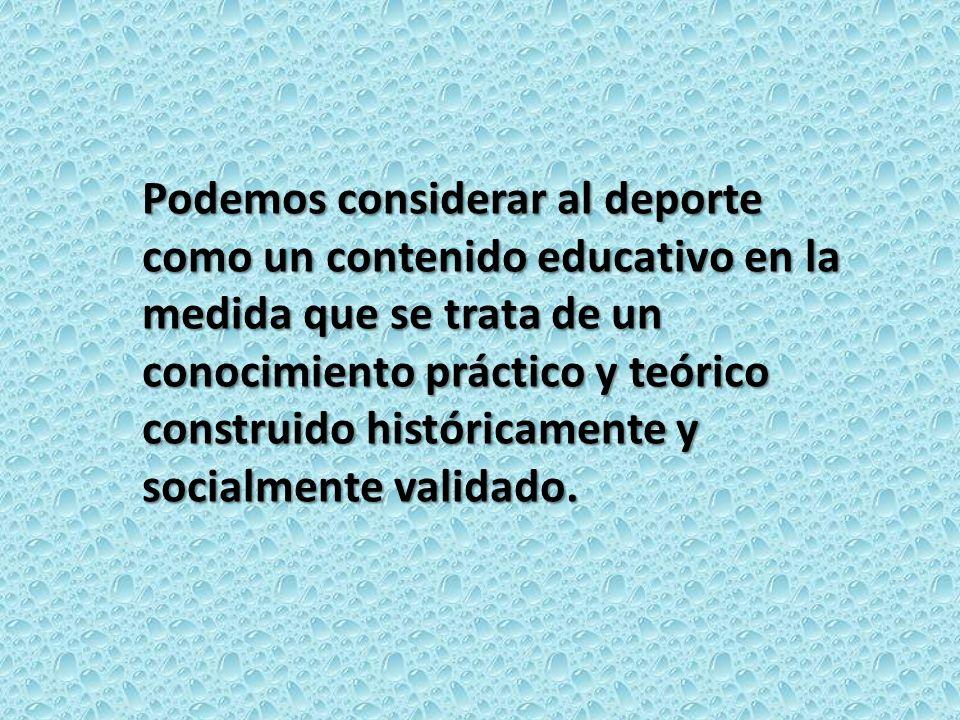 Podemos considerar al deporte como un contenido educativo en la medida que se trata de un conocimiento práctico y teórico construido históricamente y socialmente validado.