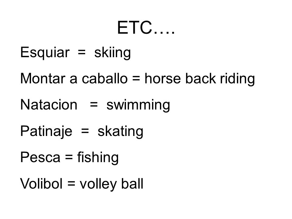 ETC…. Esquiar = skiing Montar a caballo = horse back riding