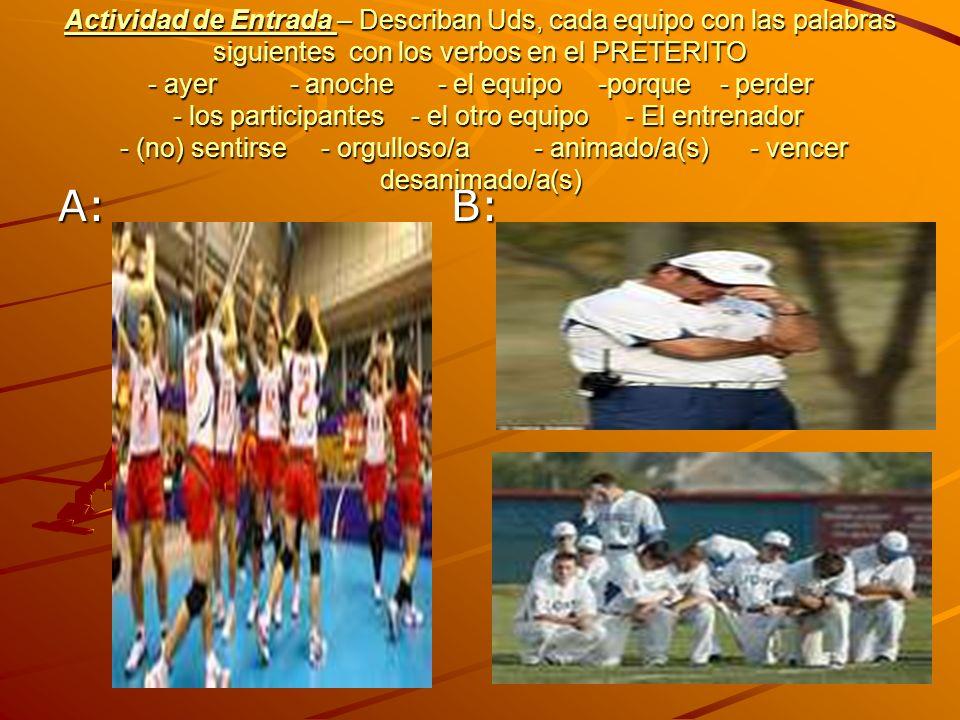 Actividad de Entrada – Describan Uds, cada equipo con las palabras siguientes con los verbos en el PRETERITO - ayer - anoche - el equipo -porque - perder - los participantes - el otro equipo - El entrenador - (no) sentirse - orgulloso/a - animado/a(s) - vencer desanimado/a(s)