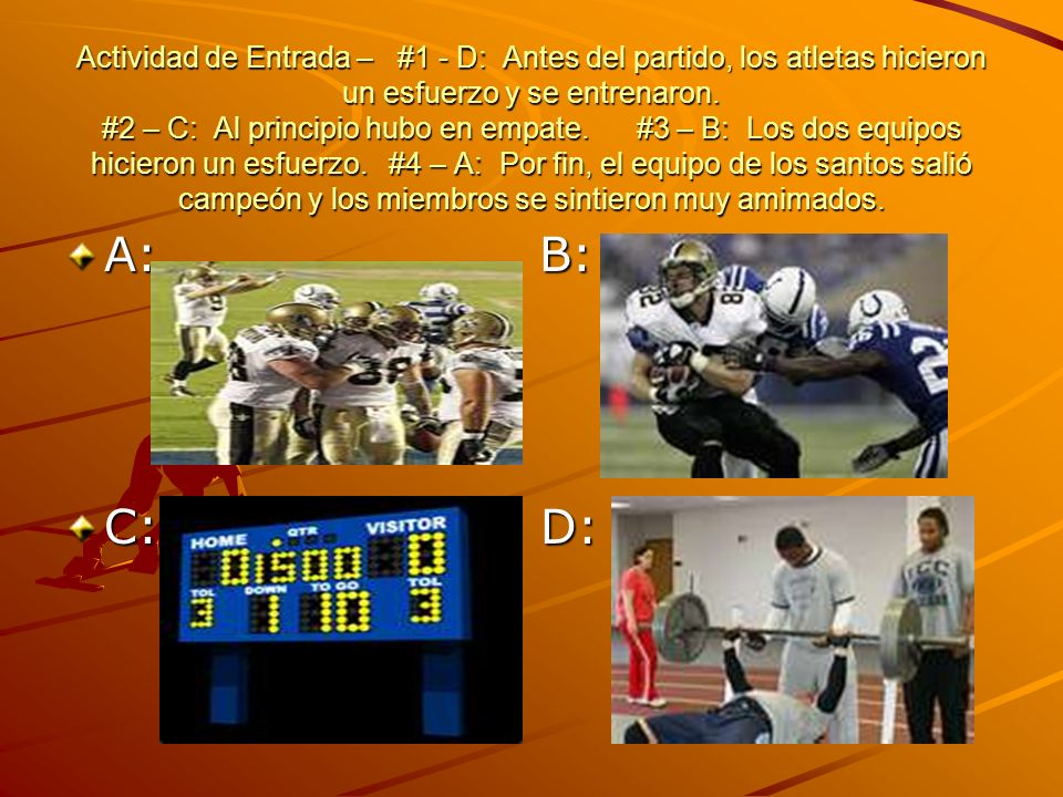 Actividad de Entrada – #1 - D: Antes del partido, los atletas hicieron un esfuerzo y se entrenaron. #2 – C: Al principio hubo en empate. #3 – B: Los dos equipos hicieron un esfuerzo. #4 – A: Por fin, el equipo de los santos salió campeón y los miembros se sintieron muy amimados.