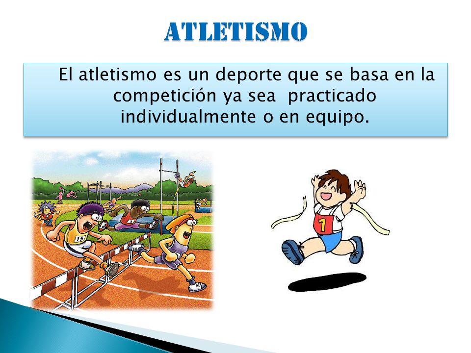 ATLETISMO El atletismo es un deporte que se basa en la competición ya sea practicado individualmente o en equipo.