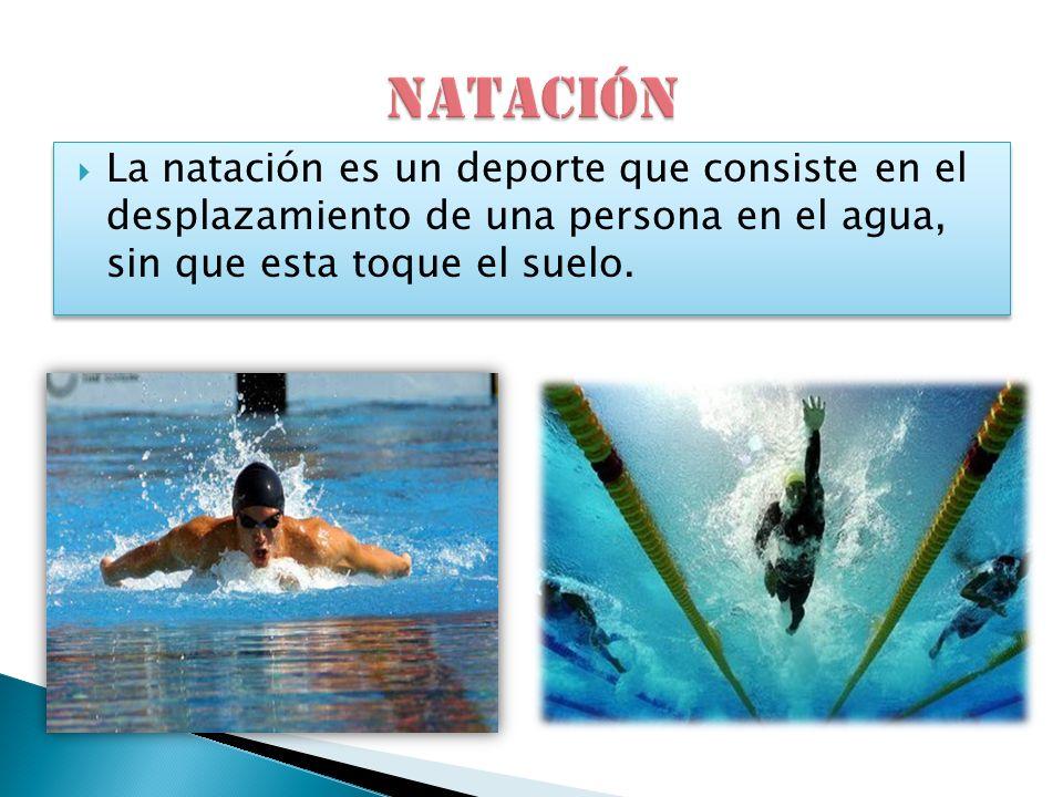 NATACIÓN La natación es un deporte que consiste en el desplazamiento de una persona en el agua, sin que esta toque el suelo.