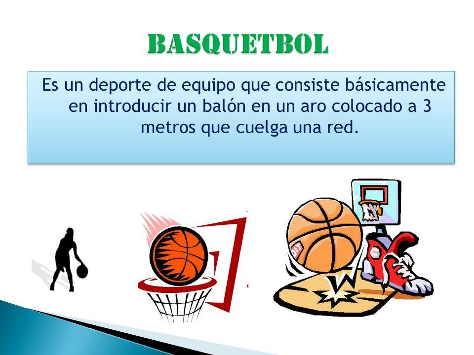 Basquetbol Es un deporte de equipo que consiste básicamente en introducir un balón en un aro colocado a 3 metros que cuelga una red.