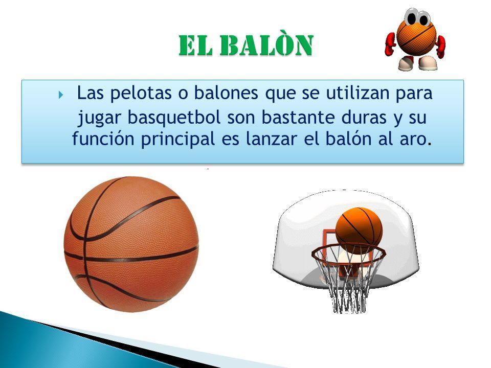 EL BALÒN Las pelotas o balones que se utilizan para jugar basquetbol son bastante duras y su función principal es lanzar el balón al aro.