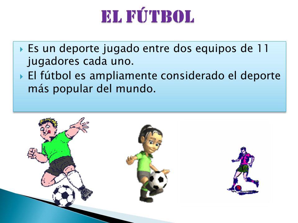 EL FÚTBOL Es un deporte jugado entre dos equipos de 11 jugadores cada uno.