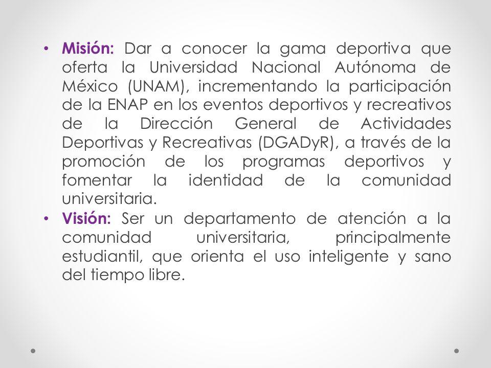 Misión: Dar a conocer la gama deportiva que oferta la Universidad Nacional Autónoma de México (UNAM), incrementando la participación de la ENAP en los eventos deportivos y recreativos de la Dirección General de Actividades Deportivas y Recreativas (DGADyR), a través de la promoción de los programas deportivos y fomentar la identidad de la comunidad universitaria.