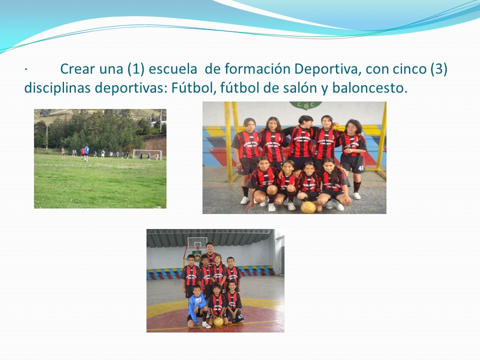 · Crear una (1) escuela de formación Deportiva, con cinco (3) disciplinas deportivas: Fútbol, fútbol de salón y baloncesto.