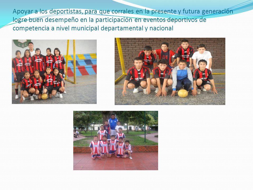 Apoyar a los deportistas, para que corrales en la presente y futura generación logre buen desempeño en la participación en eventos deportivos de competencia a nivel municipal departamental y nacional