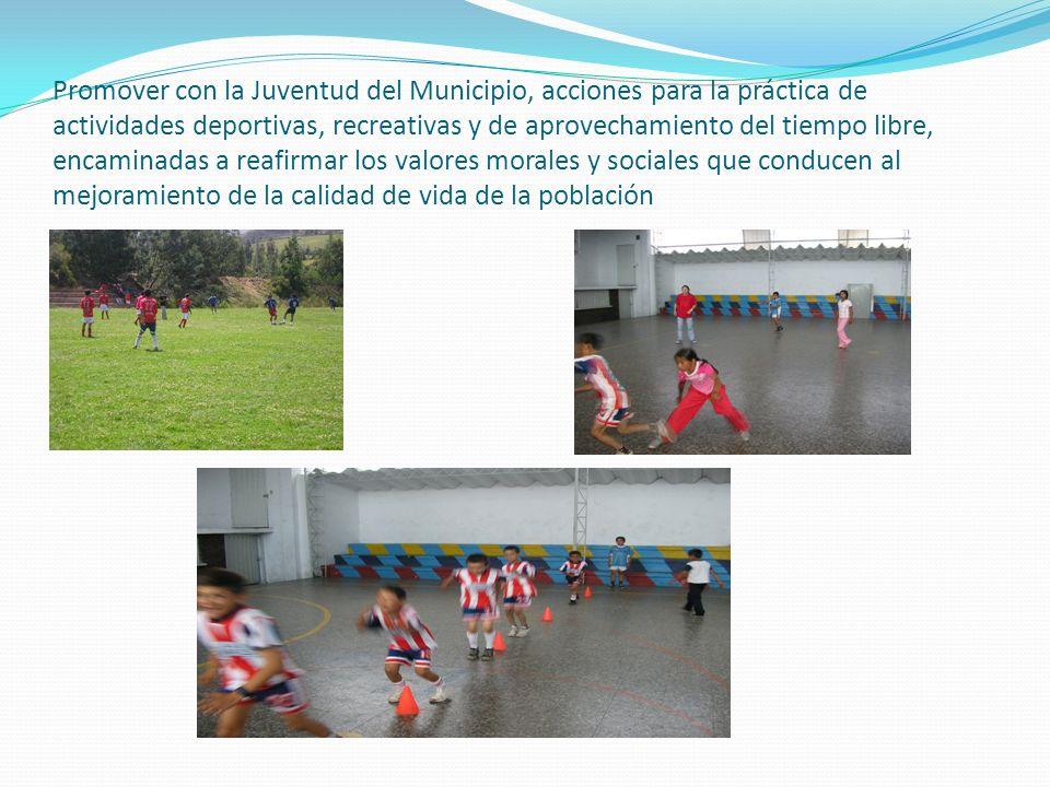 Promover con la Juventud del Municipio, acciones para la práctica de actividades deportivas, recreativas y de aprovechamiento del tiempo libre, encaminadas a reafirmar los valores morales y sociales que conducen al mejoramiento de la calidad de vida de la población