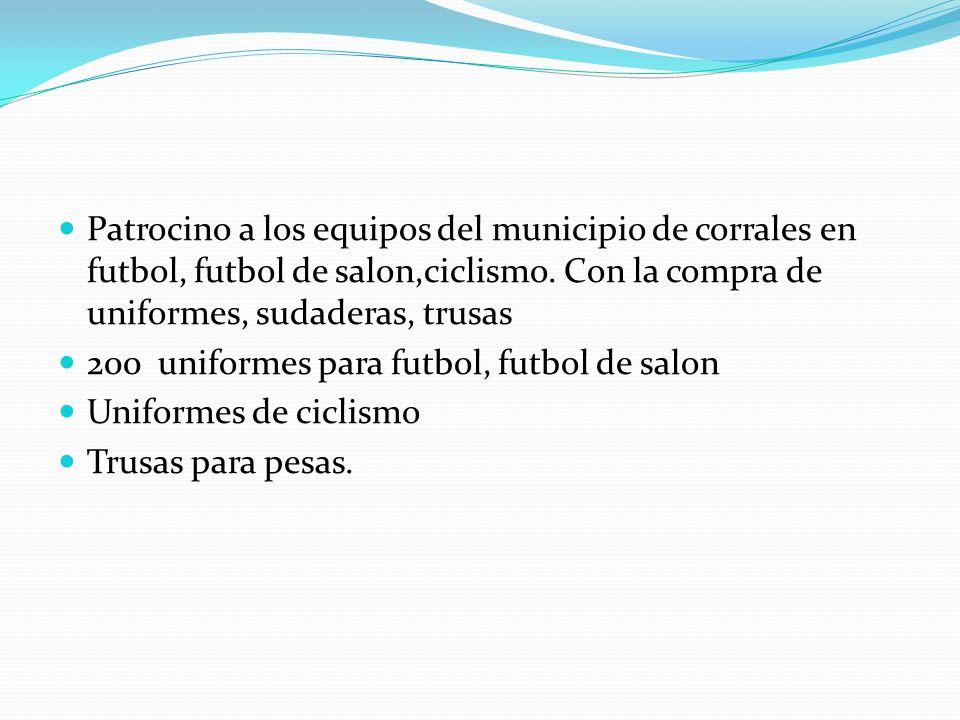 Patrocino a los equipos del municipio de corrales en futbol, futbol de salon,ciclismo. Con la compra de uniformes, sudaderas, trusas