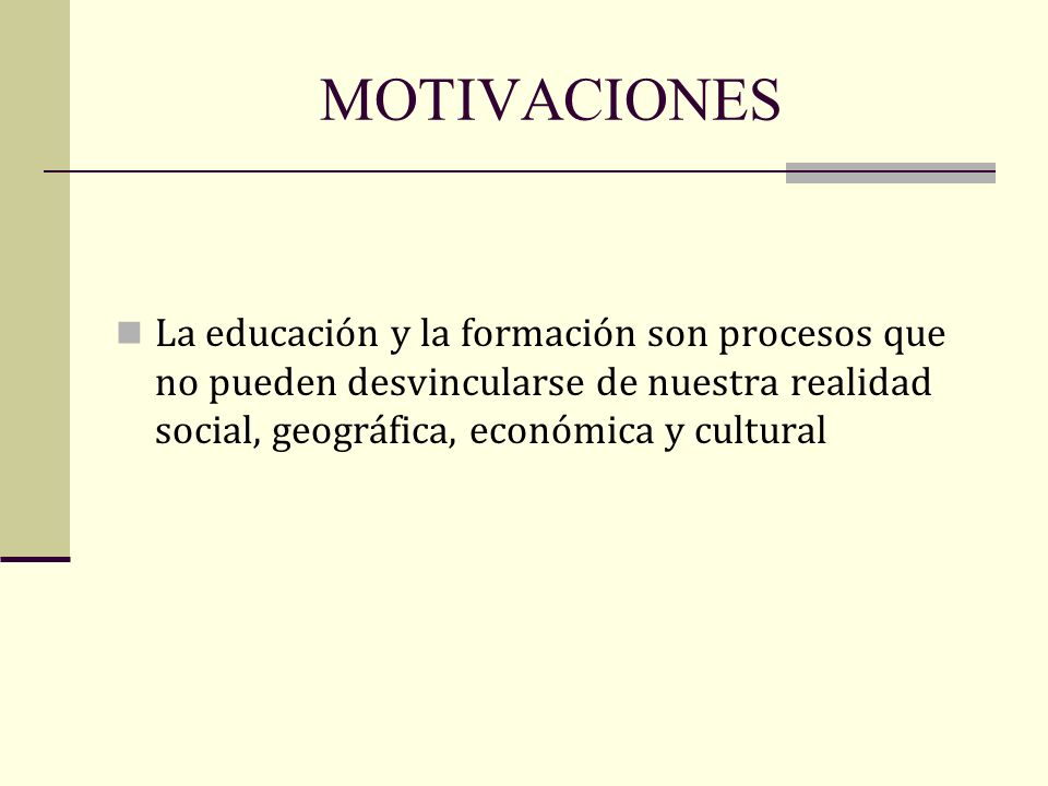 MOTIVACIONES La educación y la formación son procesos que no pueden desvincularse de nuestra realidad social, geográfica, económica y cultural.