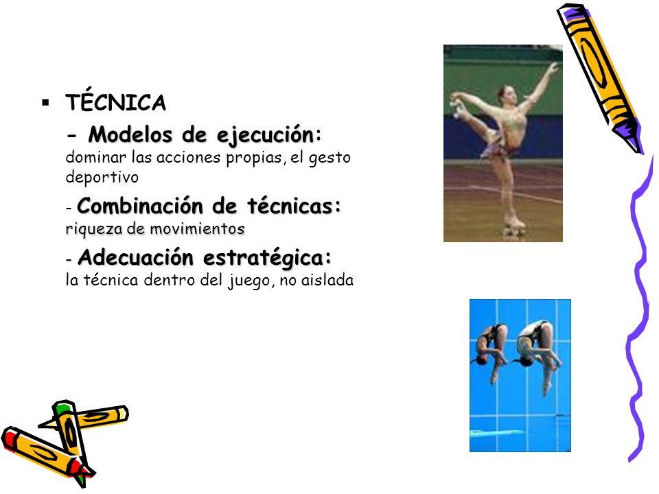 TÉCNICA - Modelos de ejecución: dominar las acciones propias, el gesto deportivo. - Combinación de técnicas: riqueza de movimientos.