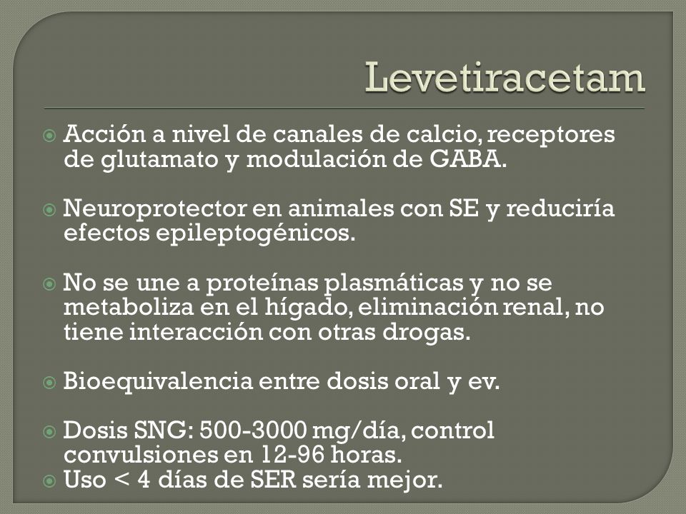 Levetiracetam Acción a nivel de canales de calcio, receptores de glutamato y modulación de GABA.