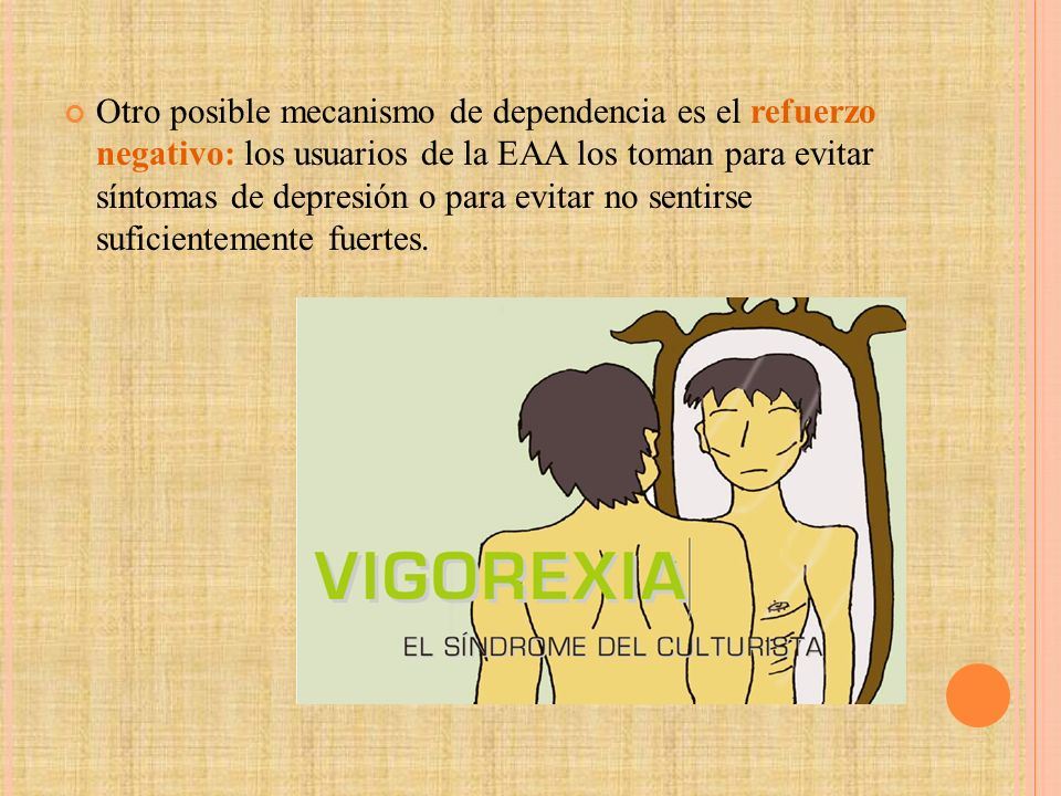 Otro posible mecanismo de dependencia es el refuerzo negativo: los usuarios de la EAA los toman para evitar síntomas de depresión o para evitar no sentirse suficientemente fuertes.