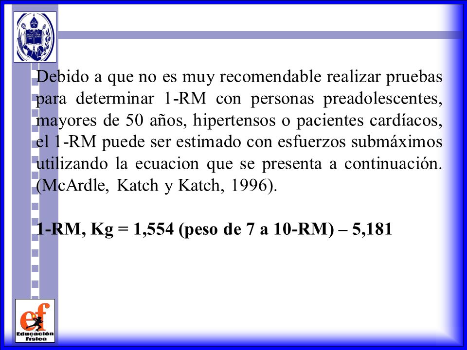 Debido a que no es muy recomendable realizar pruebas para determinar 1-RM con personas preadolescentes, mayores de 50 años, hipertensos o pacientes cardíacos, el 1-RM puede ser estimado con esfuerzos submáximos utilizando la ecuacion que se presenta a continuación. (McArdle, Katch y Katch, 1996).
