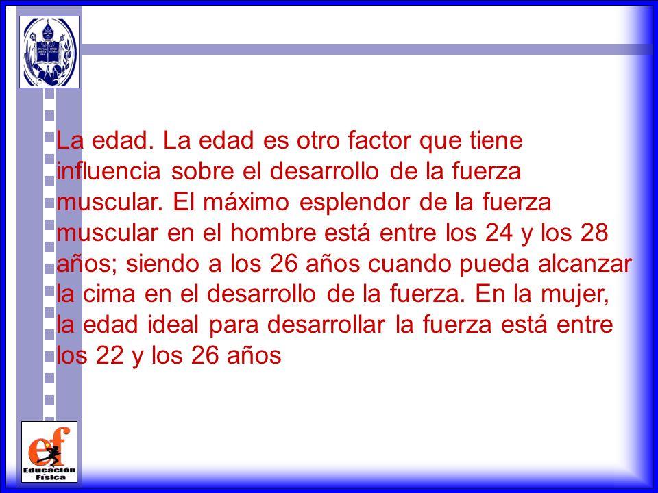 La edad. La edad es otro factor que tiene influencia sobre el desarrollo de la fuerza muscular.