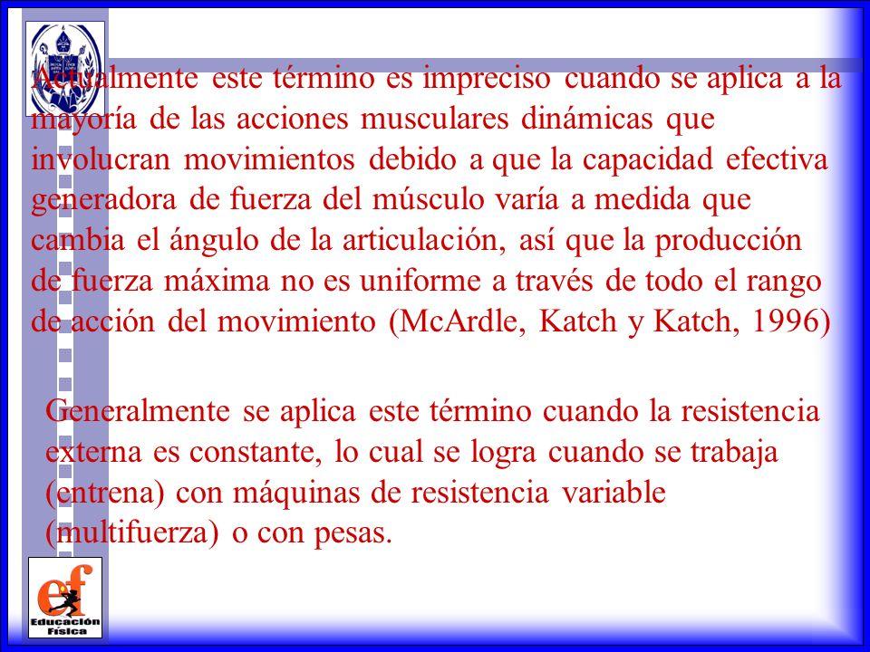 Actualmente este término es impreciso cuando se aplica a la mayoría de las acciones musculares dinámicas que involucran movimientos debido a que la capacidad efectiva generadora de fuerza del músculo varía a medida que cambia el ángulo de la articulación, así que la producción de fuerza máxima no es uniforme a través de todo el rango de acción del movimiento (McArdle, Katch y Katch, 1996)