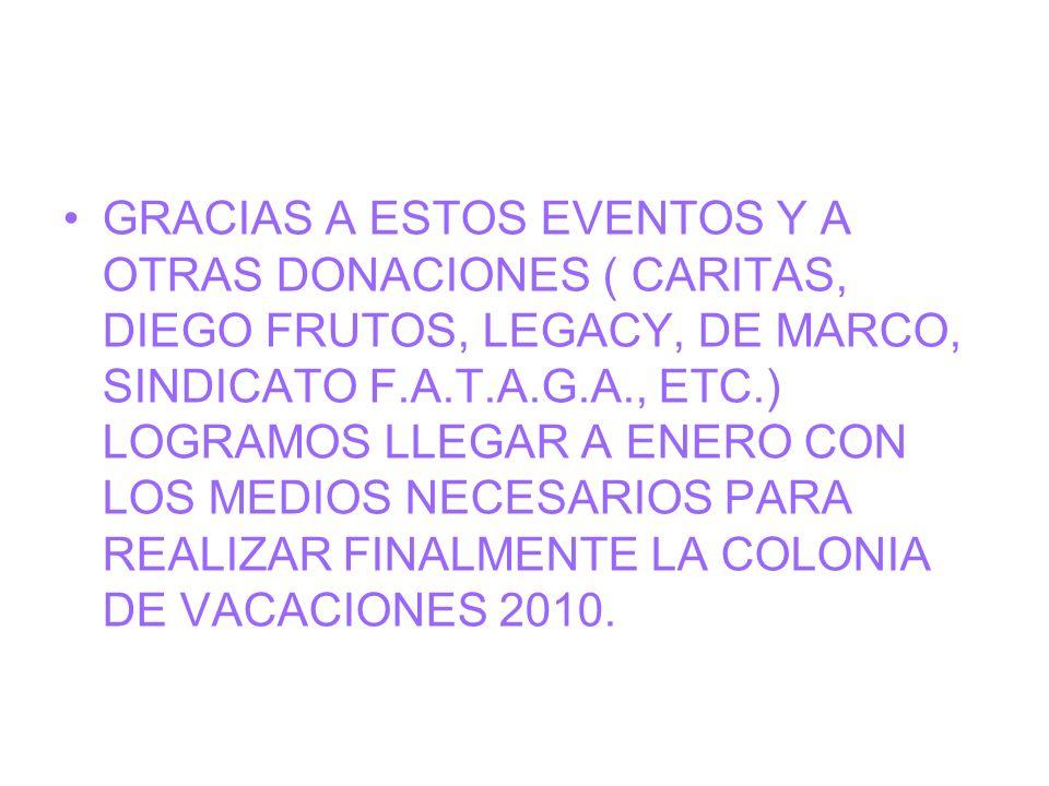 GRACIAS A ESTOS EVENTOS Y A OTRAS DONACIONES ( CARITAS, DIEGO FRUTOS, LEGACY, DE MARCO, SINDICATO F.A.T.A.G.A., ETC.) LOGRAMOS LLEGAR A ENERO CON LOS MEDIOS NECESARIOS PARA REALIZAR FINALMENTE LA COLONIA DE VACACIONES 2010.