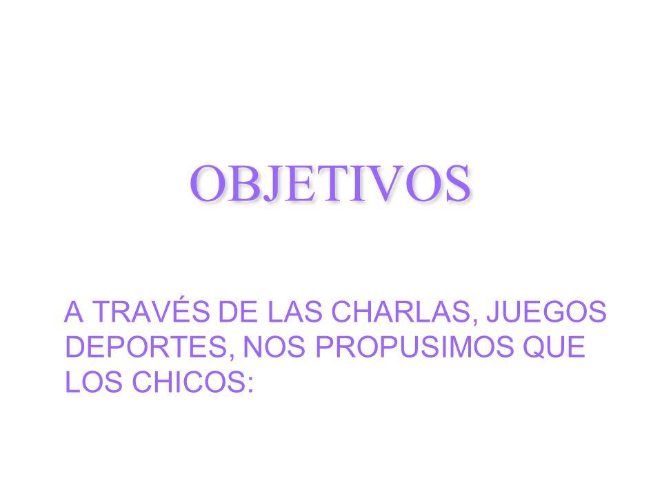 OBJETIVOS A TRAVÉS DE LAS CHARLAS, JUEGOS DEPORTES, NOS PROPUSIMOS QUE LOS CHICOS: