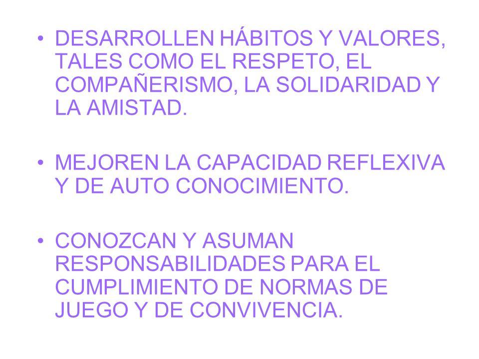 DESARROLLEN HÁBITOS Y VALORES, TALES COMO EL RESPETO, EL COMPAÑERISMO, LA SOLIDARIDAD Y LA AMISTAD.