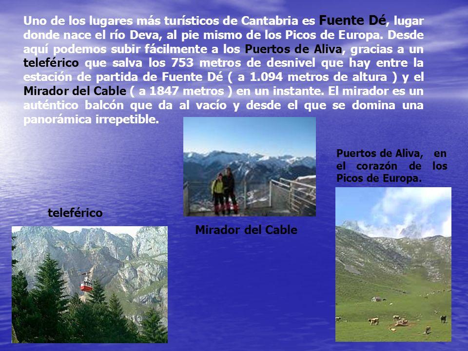 Uno de los lugares más turísticos de Cantabria es Fuente Dé, lugar donde nace el río Deva, al pie mismo de los Picos de Europa. Desde aquí podemos subir fácilmente a los Puertos de Aliva, gracias a un teleférico que salva los 753 metros de desnivel que hay entre la estación de partida de Fuente Dé ( a 1.094 metros de altura ) y el Mirador del Cable ( a 1847 metros ) en un instante. El mirador es un auténtico balcón que da al vacío y desde el que se domina una panorámica irrepetible.