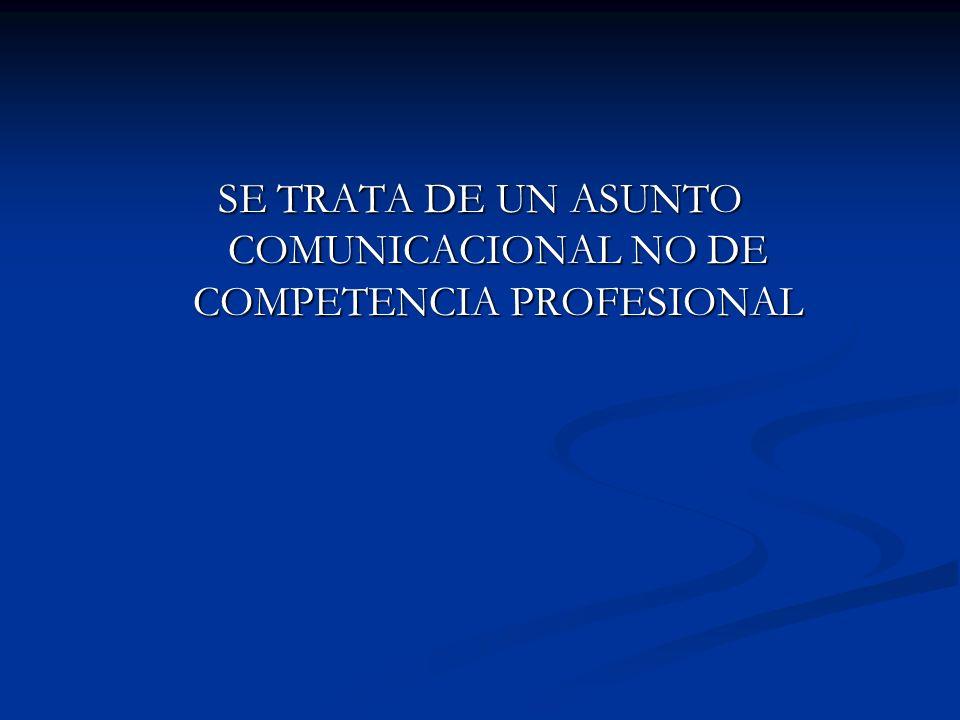 SE TRATA DE UN ASUNTO COMUNICACIONAL NO DE COMPETENCIA PROFESIONAL