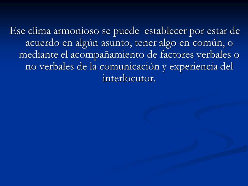 Ese clima armonioso se puede establecer por estar de acuerdo en algún asunto, tener algo en común, o mediante el acompañamiento de factores verbales o no verbales de la comunicación y experiencia del interlocutor.