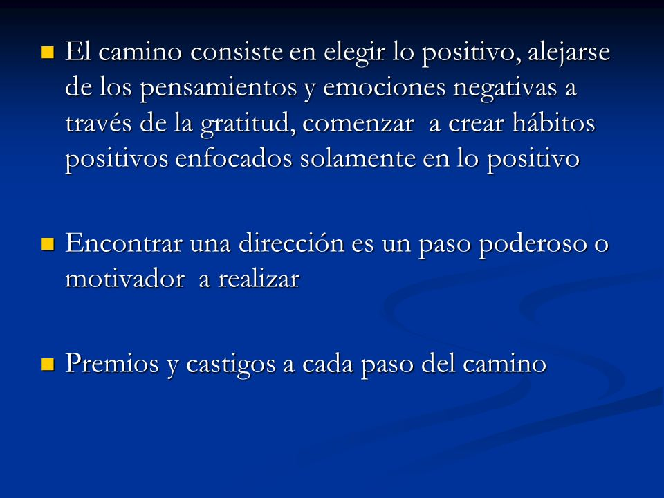 El camino consiste en elegir lo positivo, alejarse de los pensamientos y emociones negativas a través de la gratitud, comenzar a crear hábitos positivos enfocados solamente en lo positivo