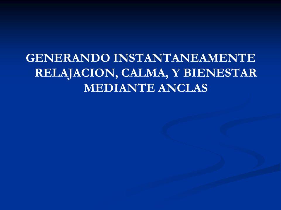 GENERANDO INSTANTANEAMENTE RELAJACION, CALMA, Y BIENESTAR MEDIANTE ANCLAS