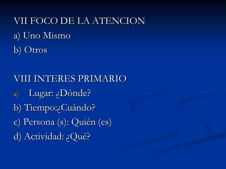 VII FOCO DE LA ATENCION a) Uno Mismo. b) Otros. VIII INTERES PRIMARIO. Lugar: ¿Dónde b) Tiempo:¿Cuándo