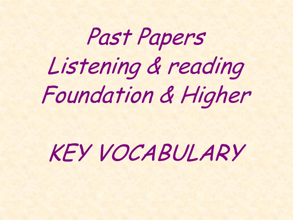 Past Papers Listening & reading Foundation & Higher KEY VOCABULARY