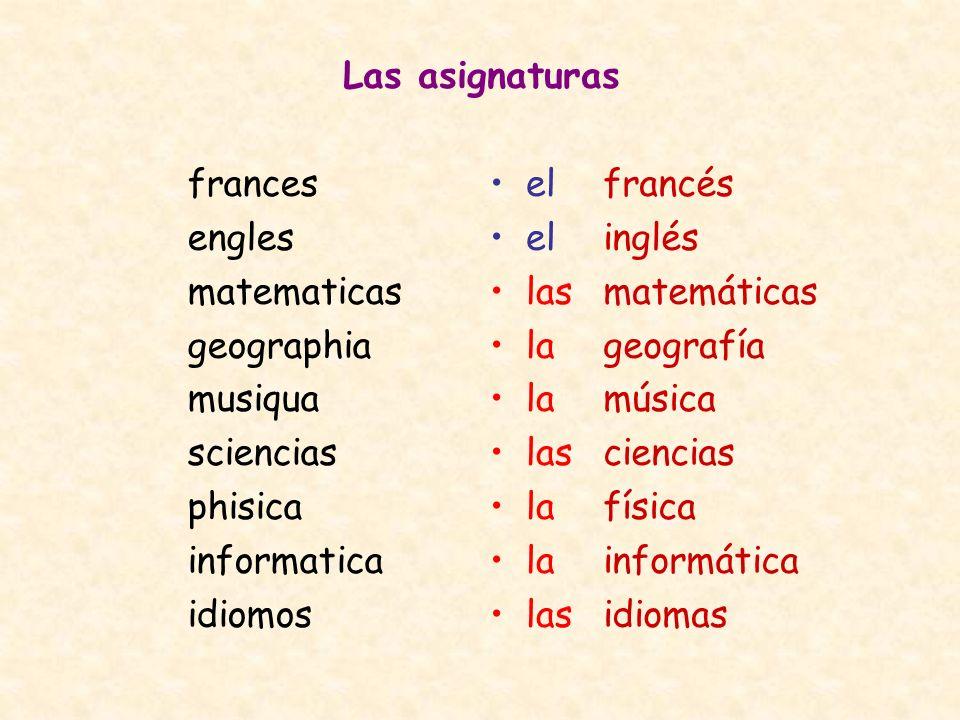 Las asignaturas frances. engles. matematicas. geographia. musiqua. sciencias. phisica. informatica.
