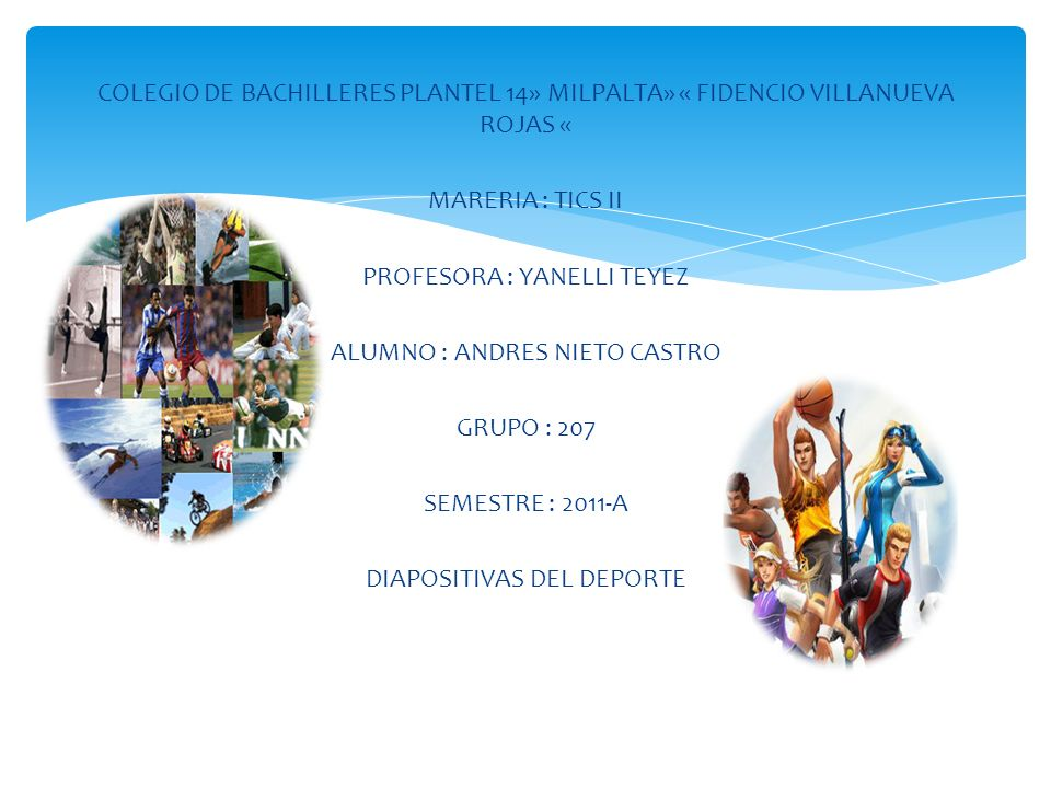 COLEGIO DE BACHILLERES PLANTEL 14» MILPALTA» « FIDENCIO VILLANUEVA ROJAS « MARERIA : TICS II PROFESORA : YANELLI TEYEZ ALUMNO : ANDRES NIETO CASTRO GRUPO : 207 SEMESTRE : 2011-A DIAPOSITIVAS DEL DEPORTE