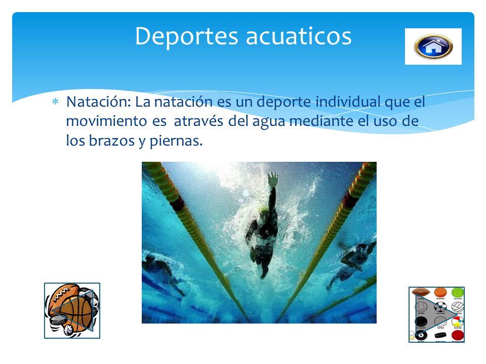 Deportes acuaticos Natación: La natación es un deporte individual que el movimiento es através del agua mediante el uso de los brazos y piernas.