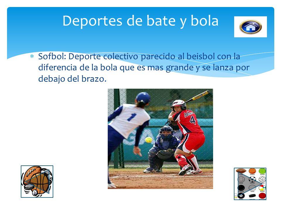 Deportes de bate y bola Sofbol: Deporte colectivo parecido al beisbol con la diferencia de la bola que es mas grande y se lanza por debajo del brazo.